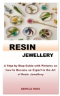 Resin Jewellery: A Step by Step Guide with Pictures on how to Become an Expert in the Art of Resin Jewellery Cover Image