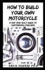 How to Build Your Own Motorcycle: A Nut-and-Bolt Guide to Customizing Your Bike Cover Image
