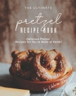 The Ultimate Pretzel Recipe Book: Delicious Pretzel Recipes for You to Make at Home! Cover Image