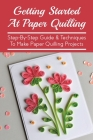 Getting Started At Paper Quilling: Step-By-Step Guide & Techniques To Make Paper Quilling Projects: What Do You Need For Paper Quilling Cover Image