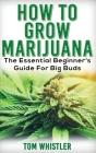 Marijuana: How to Grow Marijuana - The Essential Beginner's Guide For Big Buds Cover Image
