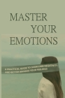 Master Your Emotions: A Practical Guide To Overcome Negativity And Better Manage Your Feelings: You Need To Use Your To Evaluate And Control Cover Image