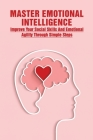 Master Emotional Intelligence: Improve Your Social Skills And Emotional Agility Through Simple Steps: Emotional Intelligence Why It Can Matter More T Cover Image