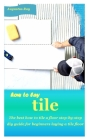 How to Lay Tile: The best how to tile a floor step-by-step diy guide for beginners laying a tile floor Cover Image