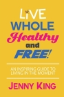 Live Whole, Healthy, and Free! Cover Image