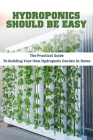 Hydroponics Should Be Easy: The Practical Guide To Building Your Own Hydroponic Garden At Home: Hydroponics For Beginners Guide Cover Image