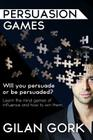 Persuasion Games: Will you persuade or be persuaded? Learn the mind games of influence and how to win them Cover Image