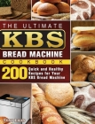 The Ultimate KBS Bread Machine Cookbook: 200 Quick and Healthy Recipes for Your KBS Bread Machine Cover Image