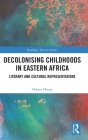Decolonising Childhoods in Eastern Africa: Literary and Cultural Representations (Routledge African Studies) Cover Image