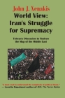 World View: Iran's Struggle for Supremacy: Tehran's Obsession to Redraw the Map of the Middle East Cover Image