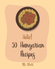 Hello! 50 Hungarian Recipes: Best Hungarian Cookbook Ever For Beginners [Hungarian Cookbook, Paprika Recipe, Lentil Soup Book, Creamy Soup Cookbook Cover Image