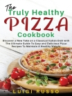 The Truly Healthy Pizza Cookbook: Discover a New Take on a Classical Italian Dish with The Ultimate Guide To Easy and Delicious Pizza Recipes To Maint Cover Image