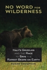 No Word for Wilderness: Italy's Grizzlies and the Race to Save the Rarest Bears on Earth Cover Image