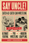 Say Uncle!: Catch-As-Catch-Can Wrestling and the Roots of Ultimate Fighting, Pro Wrestling & Modern Grappling Cover Image