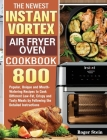 The Newest Instant Vortex Air Fryer Oven Cookbook: 800 Popular, Unique and Mouth-Watering Recipes to Cook Different Low-Fat, Crispy and Tasty Meals by Cover Image