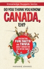 So You Think You Know CANADA, Eh?: Fascinating Fun Facts and Trivia about Canada for the Entire Family Cover Image
