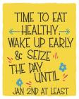 Time To Eat Healthy, Wake Up Early & Seize The Day Until Jan 2nd At Least: Goal Setting Workbook Cover Image