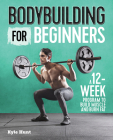 Bodybuilding for Beginners: A 12-Week Program to Build Muscle and Burn Fat Cover Image