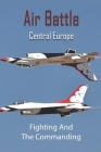Air Battle Central Europe: Fighting And The Commanding: Air Warfare In Ww2 Cover Image