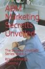 ABM Marketing Secretts Unveiled: The Secretts Unveiled: Series: Book 9 Cover Image