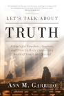 Let's Talk about Truth: A Guide for Preachers, Teachers, and Other Catholic Leaders in a World of Doubt and Discord Cover Image