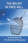 The Belief In Free Will: A Great Deal For The Entirety Of Humanity: The Betterment Of Humankind! Cover Image