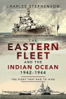 The Eastern Fleet and the Indian Ocean, 1942-1944: The Fleet That Had to Hide Cover Image