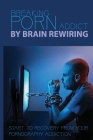 Breaking Porn Addict By Brain Rewiring: Start To Recovery From Your Pornography Addiction: Sexual Narcissism Addiction Or Anachronism Cover Image
