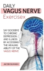Daily Vagus Nerve Exercises: Say Goodbye to Chronic Depression and Illness by Accessing the Healing Ability of the Vagus Nerve Cover Image