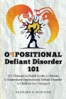 Oppositional Defiant Disorder 101The Ultimate in Depth Guide For Parents to Understand Oppositional Defiant Disorder in Children and Teenagers Cover Image