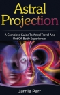 Astral Projection: A Complete Guide to Astral Travel and Out of Body Experiences Cover Image