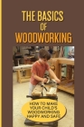 The Basics Of Woodworking: How To Make Your Child'S Woodworking Happy And Safe: Simple Projects For Your Children Cover Image