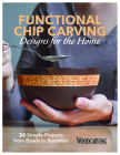Functional Chip Carving Designs for the Home: 36 Simple Projects from Bowls to Barrettes Cover Image