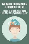 Overcome Fibromyalgia & Chronic Illness: Learn To Rewire Your Brain And Stop Self-Sabotaging Easily: Fibromyalgia Books Cover Image