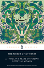 The Mirror of My Heart: A Thousand Years of Persian Poetry by Women Cover Image