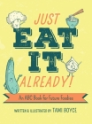 Just Eat It Already!: An ABC Book for Future Foodies Cover Image