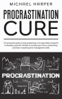 Procrastination Cure: The Proactive Guide To Stop Postponing, Cure Lazy Habits, Blueprint To Develop A Growth Mindset To Increase Your Focus (Self-Help #3) Cover Image