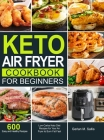 Keto Air Fryer Cookbook for Beginners: 600 Easy and Healthy Low-Carbs Keto Diet Recipes for Your Air Fryer to Burn Fat Fast Cover Image