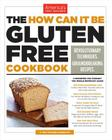 The How Can It Be Gluten Free Cookbook: Revolutionary Techniques. Groundbreaking Recipes. Cover Image