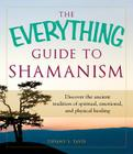 The Everything Guide to Shamanism: Discover the Ancient Tradition of Spiritual, Emotional, and Physical Healing Cover Image