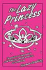 The Lazy Princess: The Quick and Easy Way to Look Fabulous and Be Amazing at Everything Cover Image