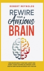 Rewire your Anxious Brain: Using Neuroscience to End Panic, Anxiety and Worry. Change your mind, be confident, start positive Habits and Be Succe Cover Image