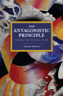 The Antagonistic Principle: Marxism and Political Action (Historical Materialism) Cover Image