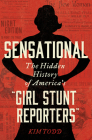 "Sensational: The Hidden History of America's ""Girl Stunt Reporters"" Cover Image"