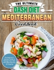 The Ultimate DASH Diet Mediterranean Cookbook: The Beginner's Solution Guide to Manage Your Diet with Meal Planning & Prepping Cover Image