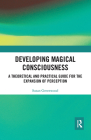 Developing Magical Consciousness: A Theoretical and Practical Guide for the Expansion of Perception Cover Image