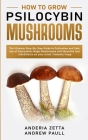 How to Grow Psilocybin Mushrooms: The Ultimate Step-By-Step Guide to Cultivation and Safe Use of Psychedelic Magic Mushrooms with Benefits and Side Ef Cover Image