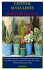 Cactus & Succulents Growers Manual: The Complete Manual For Both Beginners And Owners Of Cacti And Succulents. Learn How To Grow And Care For These Be Cover Image