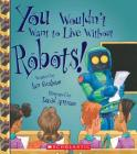 You Wouldn't Want to Live Without Robots! (You Wouldn't Want to Live Without…) (You Wouldn't Want to Live Without...) Cover Image