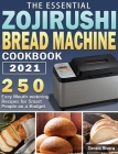 The Essential Zojirushi Bread Machine Cookbook 2021: 250 Easy Mouth-watering Recipes for Smart People on a Budget Cover Image